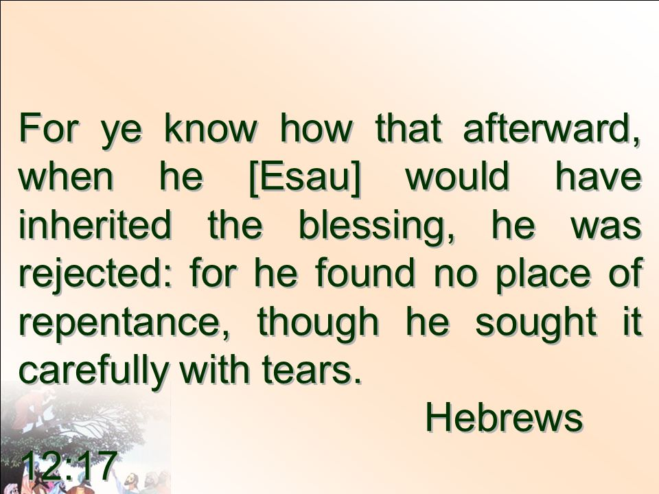 For ye know how that afterward, when he [Esau] would have inherited the blessing, he was rejected: for he found no place of repentance, though he sought it carefully with tears.